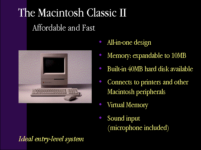 "slide 16 of the ""Products by Apple"" presentation, describing The Macintosh Classic II, affordable and fast and an ideal entry-level system, and its features: all-in-one design, memory expandable to 10MB, built-in 40MB hard disk available, connects to printers and other Macintosh peripherals, virtual memory, and sound input (microphone included)"